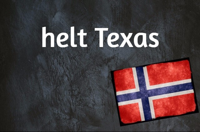 Norwegian expression of the day: Helt Texas
